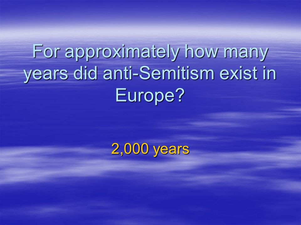 For approximately how many years did anti-Semitism exist in Europe? 2,000 years