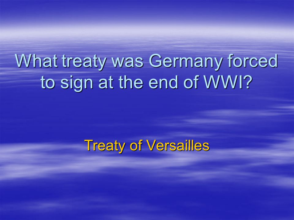 What treaty was Germany forced to sign at the end of WWI? Treaty of Versailles