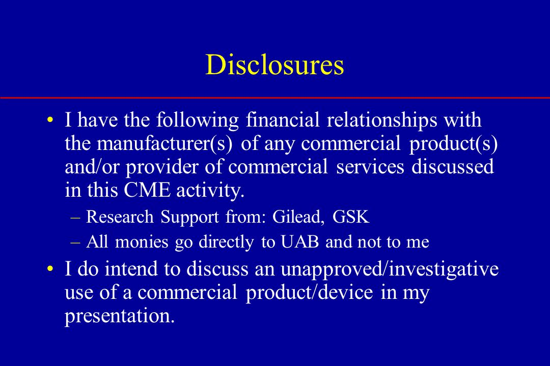 Disclosures I have the following financial relationships with the manufacturer(s) of any commercial product(s) and/or provider of commercial services discussed in this CME activity.