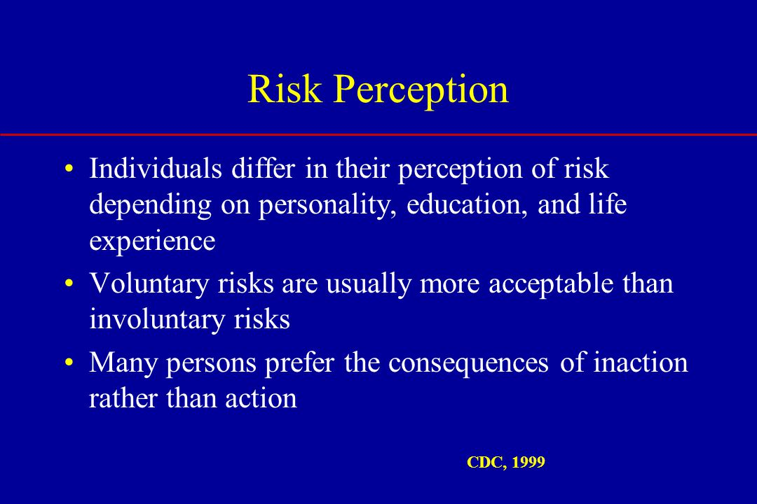 Risk Perception Individuals differ in their perception of risk depending on personality, education, and life experience Voluntary risks are usually more acceptable than involuntary risks Many persons prefer the consequences of inaction rather than action CDC, 1999