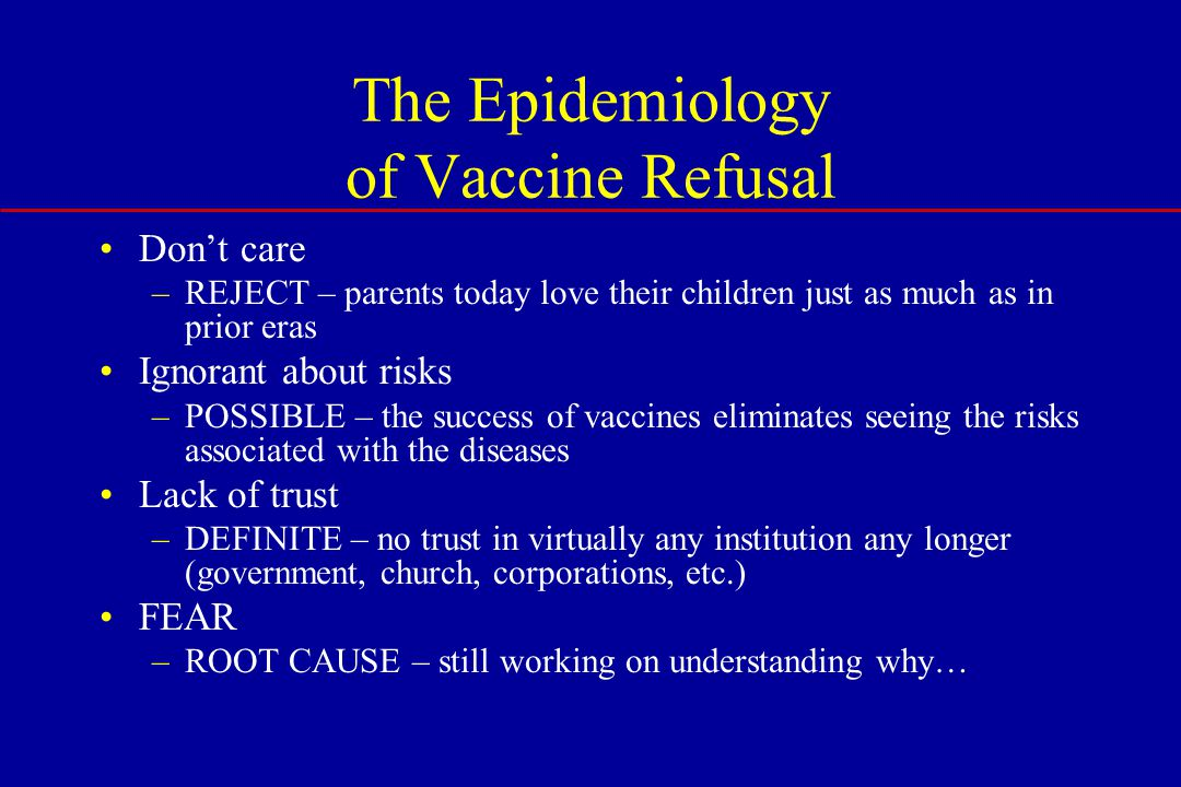 The Epidemiology of Vaccine Refusal Don't care –REJECT – parents today love their children just as much as in prior eras Ignorant about risks –POSSIBLE – the success of vaccines eliminates seeing the risks associated with the diseases Lack of trust –DEFINITE – no trust in virtually any institution any longer (government, church, corporations, etc.) FEAR –ROOT CAUSE – still working on understanding why…