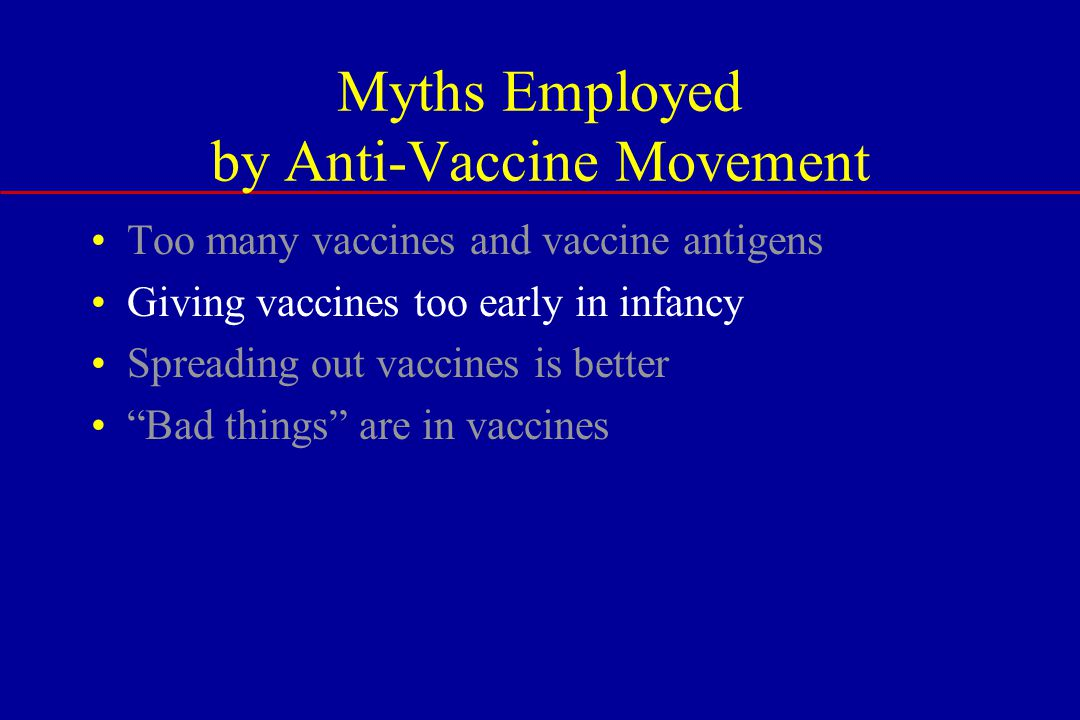 Myths Employed by Anti-Vaccine Movement Too many vaccines and vaccine antigens Giving vaccines too early in infancy Spreading out vaccines is better Bad things are in vaccines