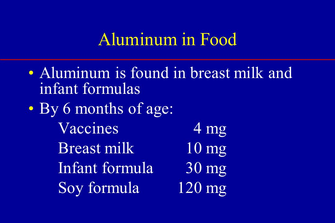 Aluminum is found in breast milk and infant formulas By 6 months of age: Vaccines 4 mg Breast milk 10 mg Infant formula 30 mg Soy formula120 mg Aluminum in Food