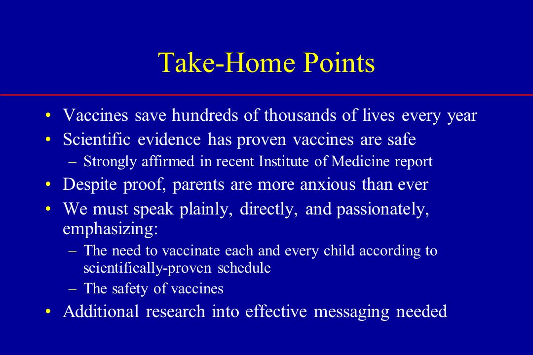 Take-Home Points Vaccines save hundreds of thousands of lives every year Scientific evidence has proven vaccines are safe –Strongly affirmed in recent Institute of Medicine report Despite proof, parents are more anxious than ever We must speak plainly, directly, and passionately, emphasizing: –The need to vaccinate each and every child according to scientifically-proven schedule –The safety of vaccines Additional research into effective messaging needed