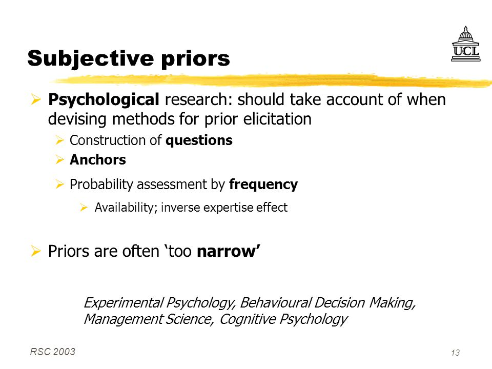 RSC 2003 13 Subjective priors  Psychological research: should take account of when devising methods for prior elicitation  Construction of questions  Anchors  Probability assessment by frequency  Availability; inverse expertise effect  Priors are often 'too narrow' Experimental Psychology, Behavioural Decision Making, Management Science, Cognitive Psychology