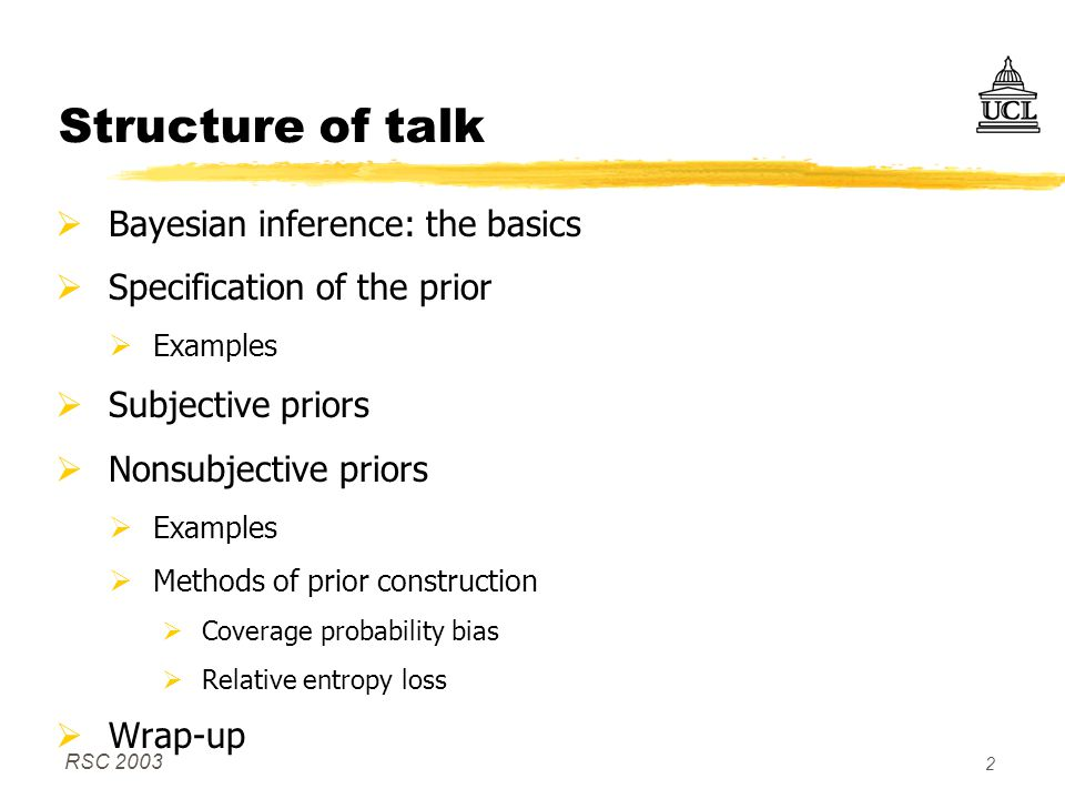 RSC 2003 2 Structure of talk  Bayesian inference: the basics  Specification of the prior  Examples  Subjective priors  Nonsubjective priors  Examples  Methods of prior construction  Coverage probability bias  Relative entropy loss  Wrap-up