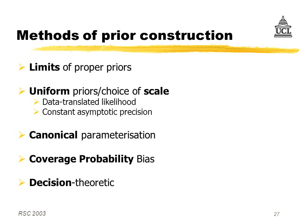 RSC 2003 27 Methods of prior construction  Limits of proper priors  Uniform priors/choice of scale  Data-translated likelihood  Constant asymptotic precision  Canonical parameterisation  Coverage Probability Bias  Decision-theoretic