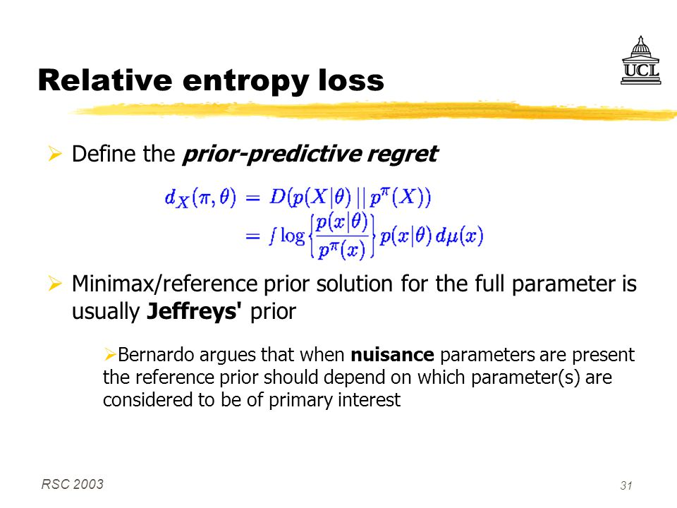 RSC 2003 31 Relative entropy loss  Define the prior-predictive regret  Minimax/reference prior solution for the full parameter is usually Jeffreys prior  Bernardo argues that when nuisance parameters are present the reference prior should depend on which parameter(s) are considered to be of primary interest