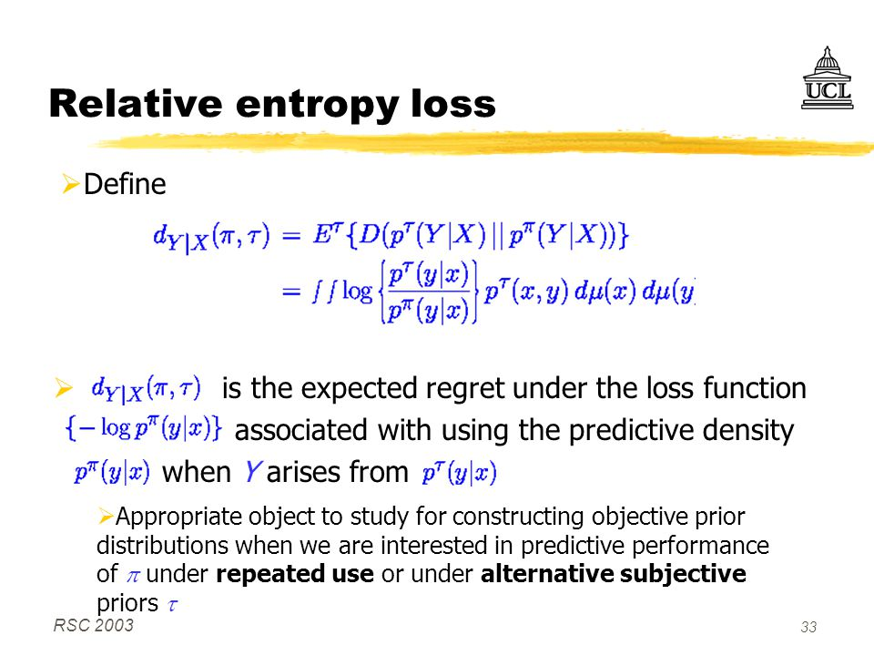 RSC 2003 33 Relative entropy loss  is the expected regret under the loss function associated with using the predictive density when Y arises from  Appropriate object to study for constructing objective prior distributions when we are interested in predictive performance of  under repeated use or under alternative subjective priors   Define