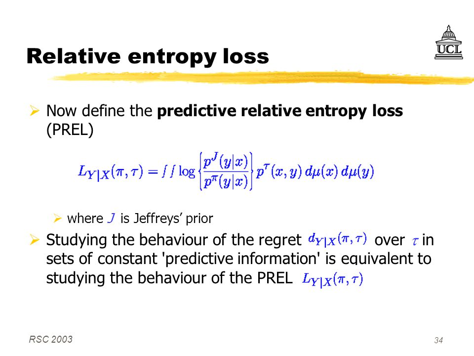 RSC 2003 34 Relative entropy loss  Now define the predictive relative entropy loss (PREL)  where J is Jeffreys' prior  Studying the behaviour of the regret over  in sets of constant predictive information is equivalent to studying the behaviour of the PREL