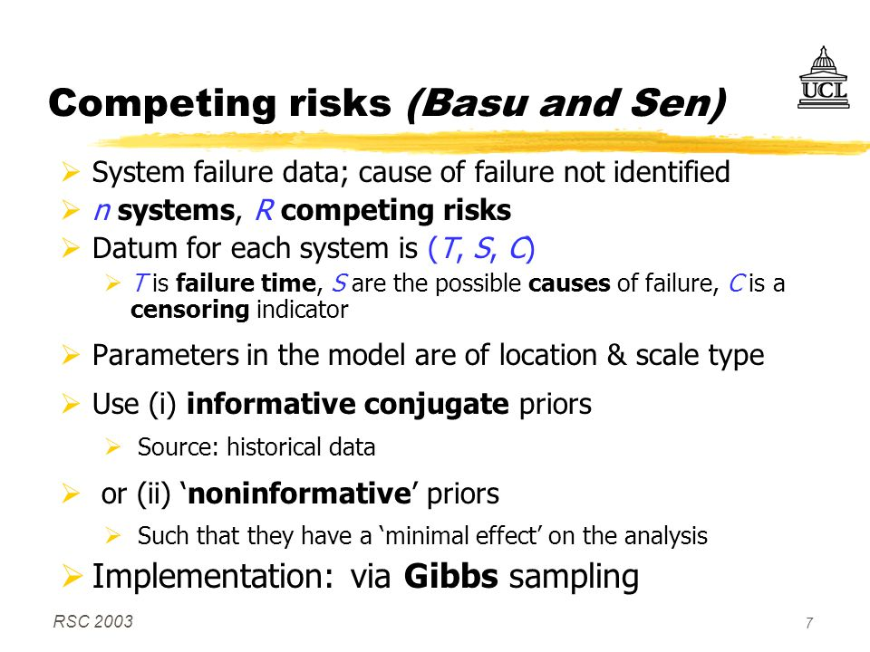RSC 2003 7 Competing risks (Basu and Sen)  System failure data; cause of failure not identified  n systems, R competing risks  Datum for each system is (T, S, C)  T is failure time, S are the possible causes of failure, C is a censoring indicator  Parameters in the model are of location & scale type  Use (i) informative conjugate priors  Source: historical data  or (ii) 'noninformative' priors  Such that they have a 'minimal effect' on the analysis  Implementation: via Gibbs sampling