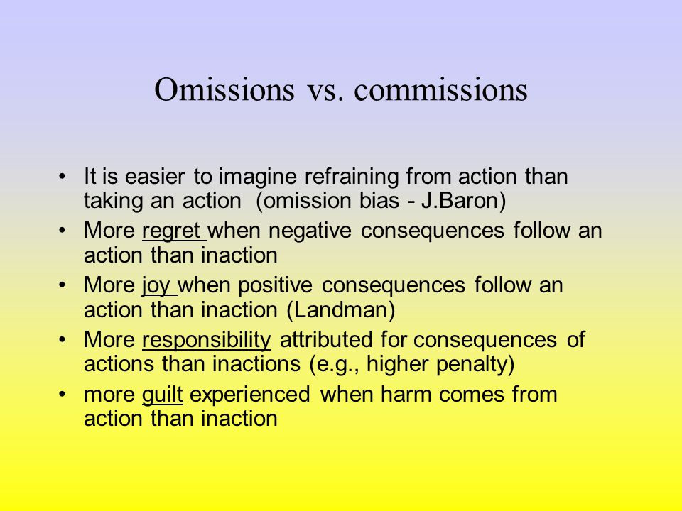 Actions vs. inactions Human being as a risk averse creature Omission bias – consequences of actions more weighted than consequences of inaction –It is