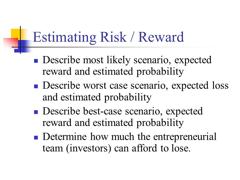 Estimating Risk / Reward Describe most likely scenario, expected reward and estimated probability Describe worst case scenario, expected loss and estimated probability Describe best-case scenario, expected reward and estimated probability Determine how much the entrepreneurial team (investors) can afford to lose.