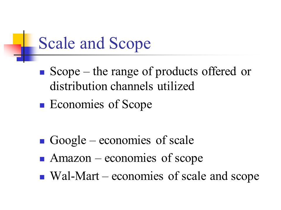 Scale and Scope Scope – the range of products offered or distribution channels utilized Economies of Scope Google – economies of scale Amazon – econom