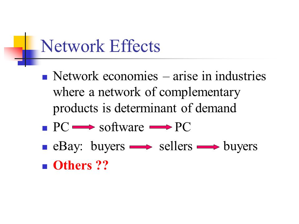 Network Effects Network economies – arise in industries where a network of complementary products is determinant of demand PC software PC eBay: buyers sellers buyers Others