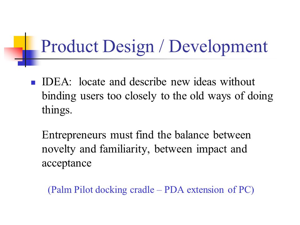 Product Design / Development IDEA: locate and describe new ideas without binding users too closely to the old ways of doing things.