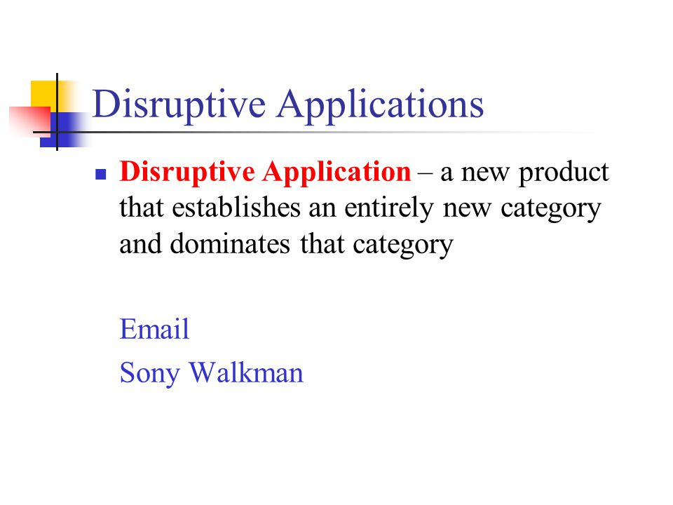 Disruptive Applications Disruptive Application – a new product that establishes an entirely new category and dominates that category Email Sony Walkma