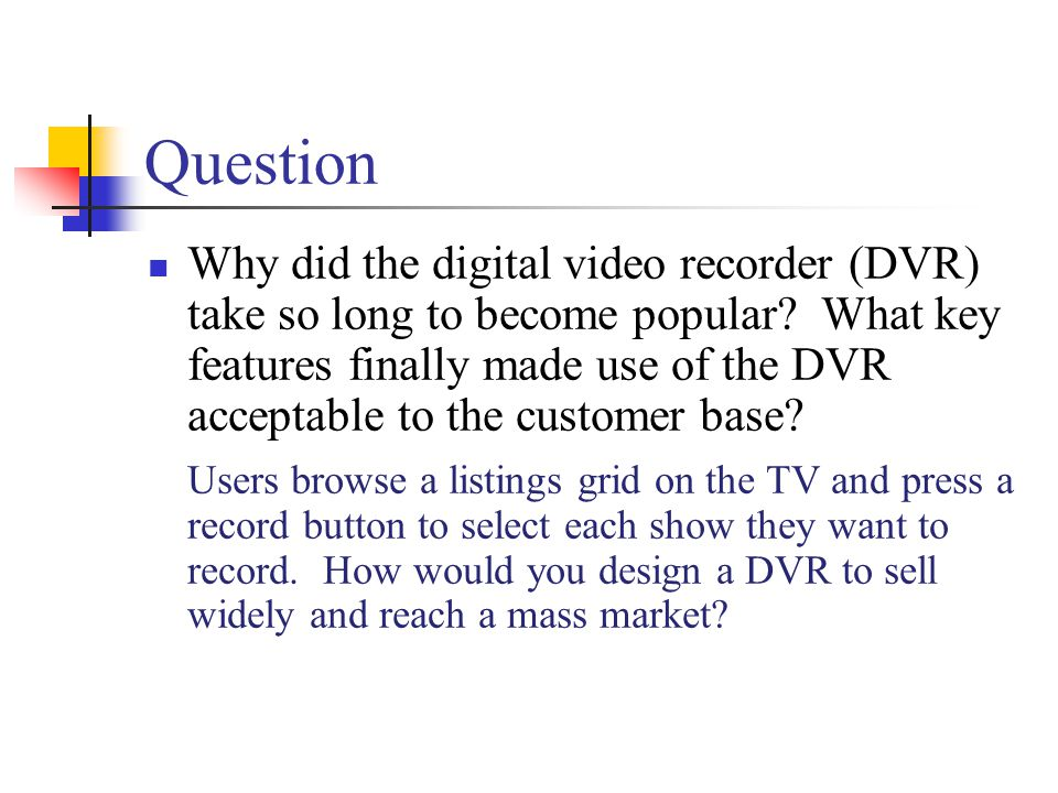 Question Why did the digital video recorder (DVR) take so long to become popular? What key features finally made use of the DVR acceptable to the cust