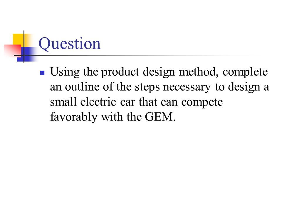 Question Using the product design method, complete an outline of the steps necessary to design a small electric car that can compete favorably with th
