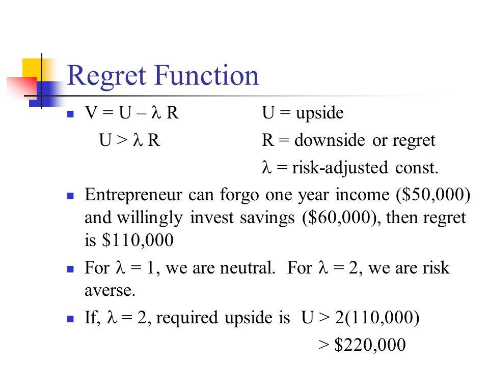 Regret Function V = U – RU = upside U > RR = downside or regret  = risk-adjusted const. Entrepreneur can forgo one year income ($50,000) and willingl