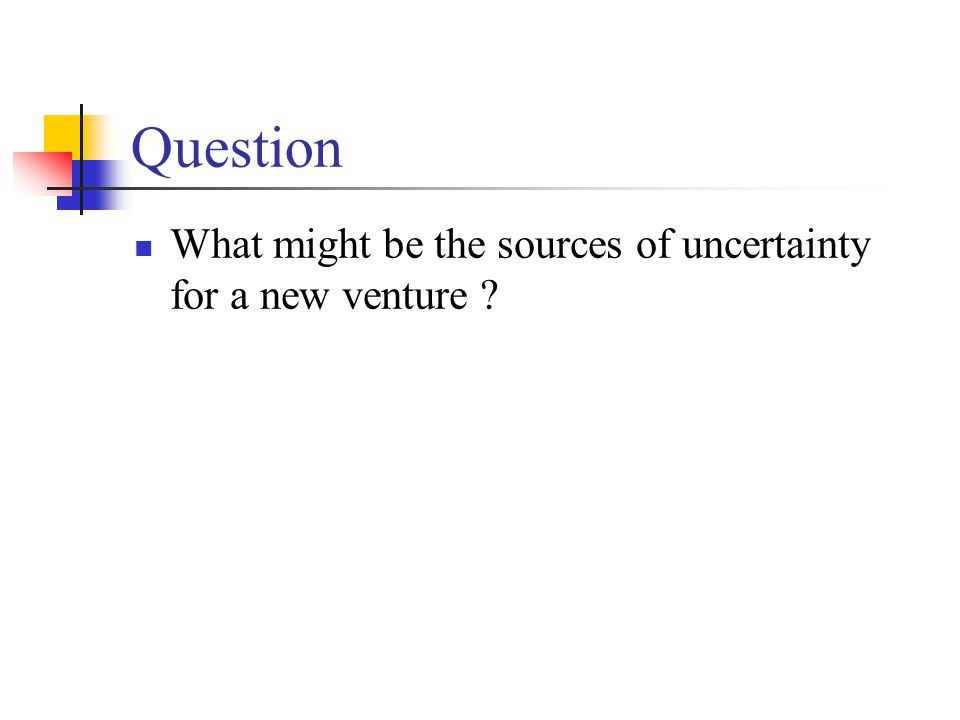 Question What might be the sources of uncertainty for a new venture ?