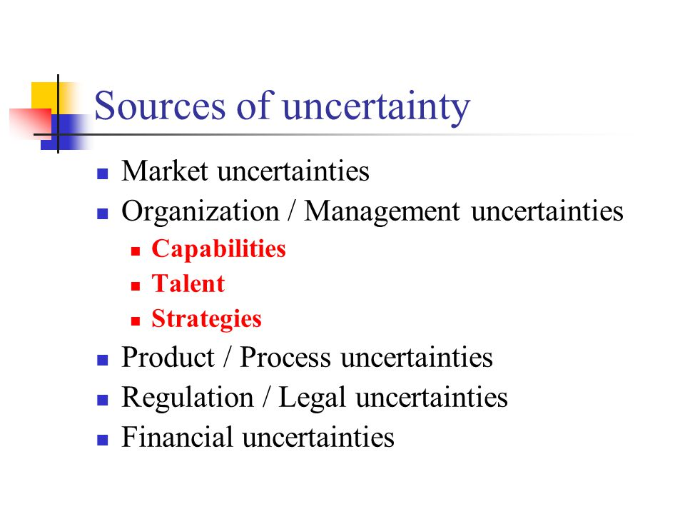 Sources of uncertainty Market uncertainties Organization / Management uncertainties Capabilities Talent Strategies Product / Process uncertainties Reg