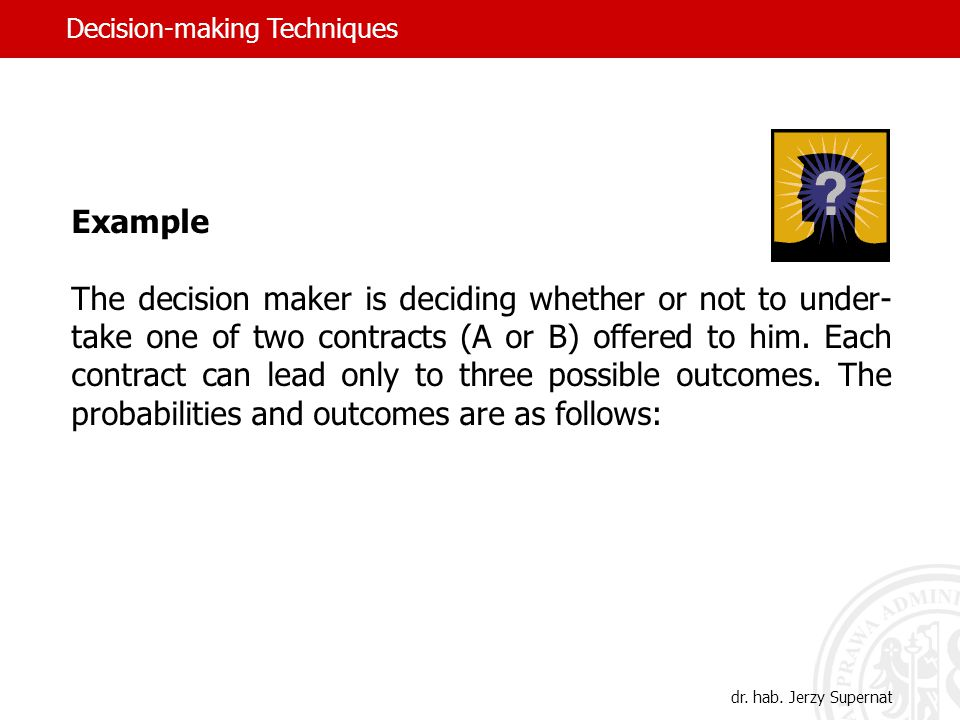Example The decision maker is deciding whether or not to under- take one of two contracts (A or B) offered to him.
