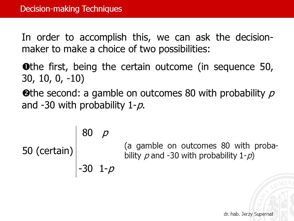 In order to accomplish this, we can ask the decision- maker to make a choice of two possibilities:  the first, being the certain outcome (in sequence 50, 30, 10, 0, -10)  the second: a gamble on outcomes 80 with probability p and -30 with probability 1-p.