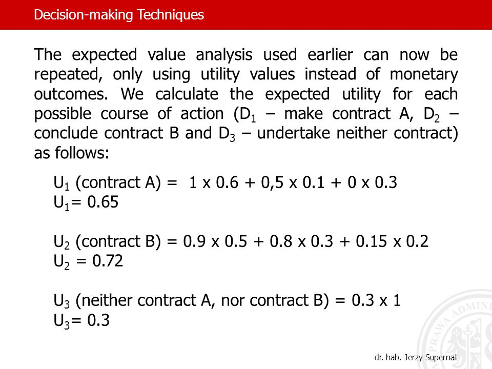 U 1 (contract A) = 1 x 0.6 + 0,5 x 0.1 + 0 x 0.3 U 1 = 0.65 U 2 (contract B) = 0.9 x 0.5 + 0.8 x 0.3 + 0.15 x 0.2 U 2 = 0.72 U 3 (neither contract A, nor contract B) = 0.3 x 1 U 3 = 0.3 The expected value analysis used earlier can now be repeated, only using utility values instead of monetary outcomes.