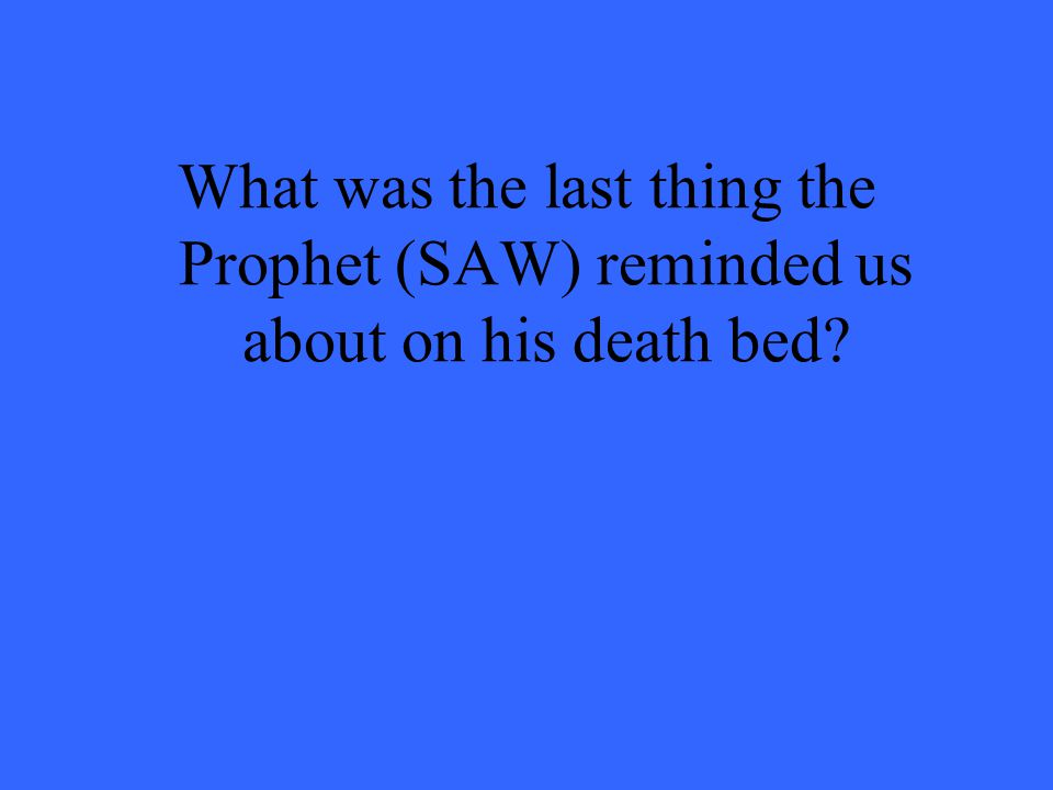 What was the last thing the Prophet (SAW) reminded us about on his death bed?