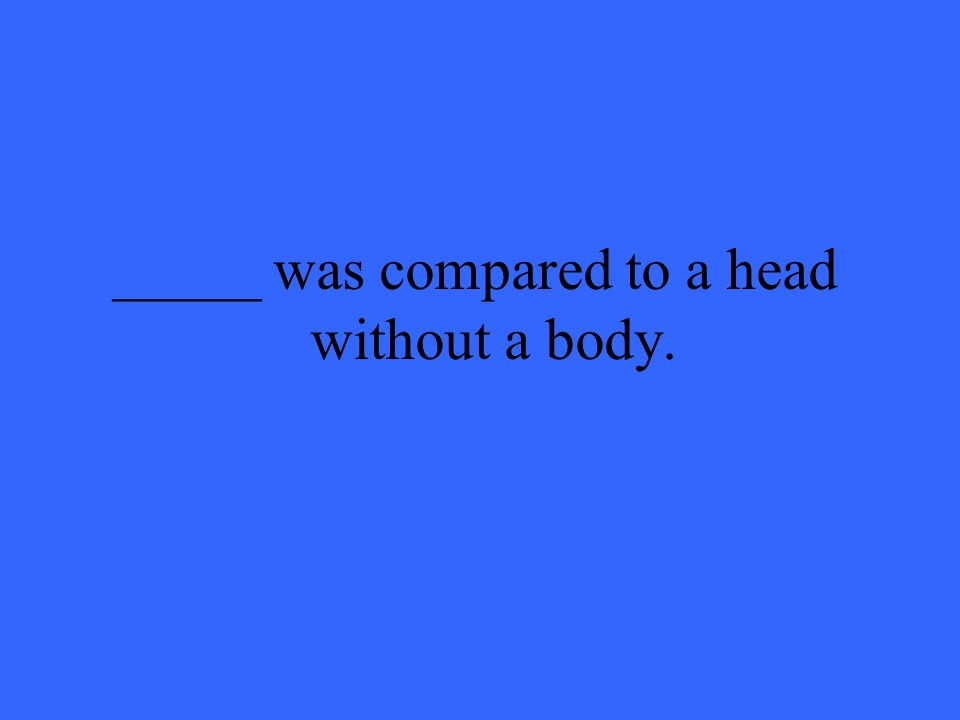 _____ was compared to a head without a body.