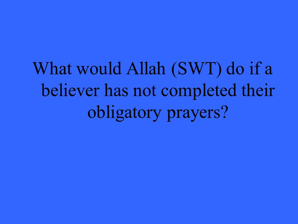 What would Allah (SWT) do if a believer has not completed their obligatory prayers?