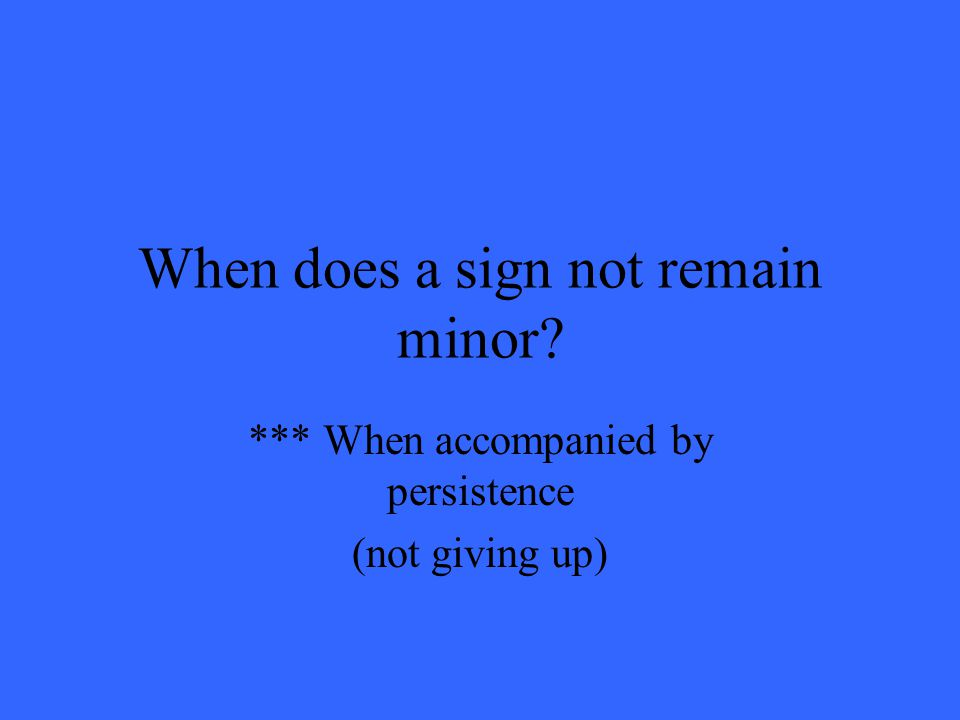 When does a sign not remain minor? *** When accompanied by persistence (not giving up)