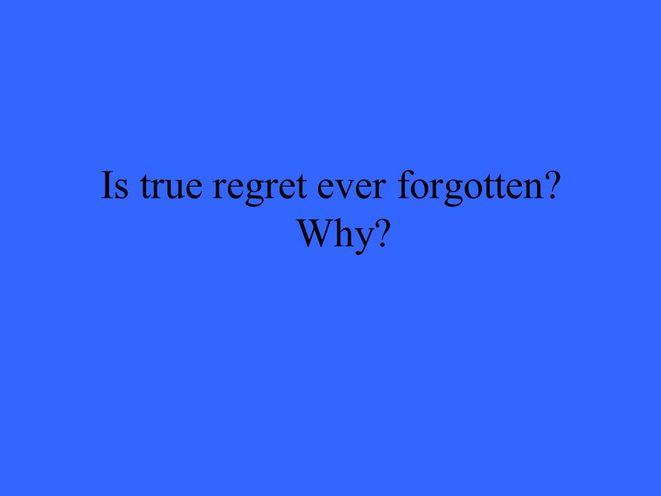Is true regret ever forgotten? Why?