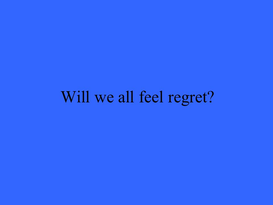 Will we all feel regret?