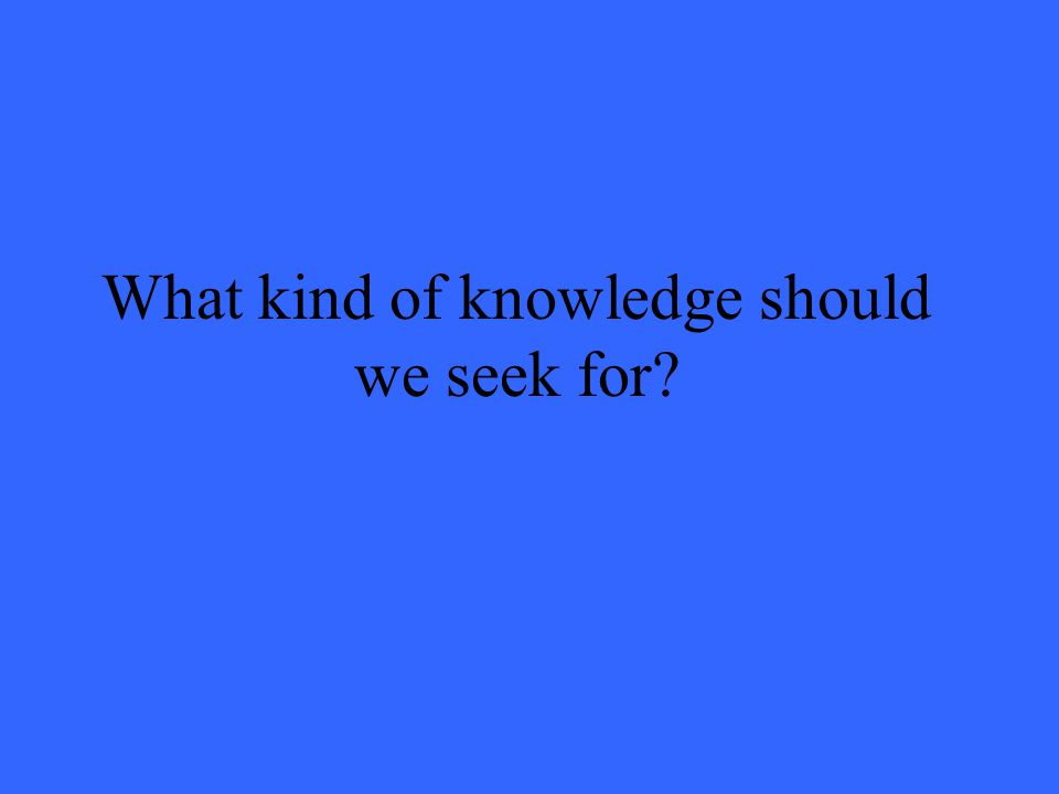 What kind of knowledge should we seek for?