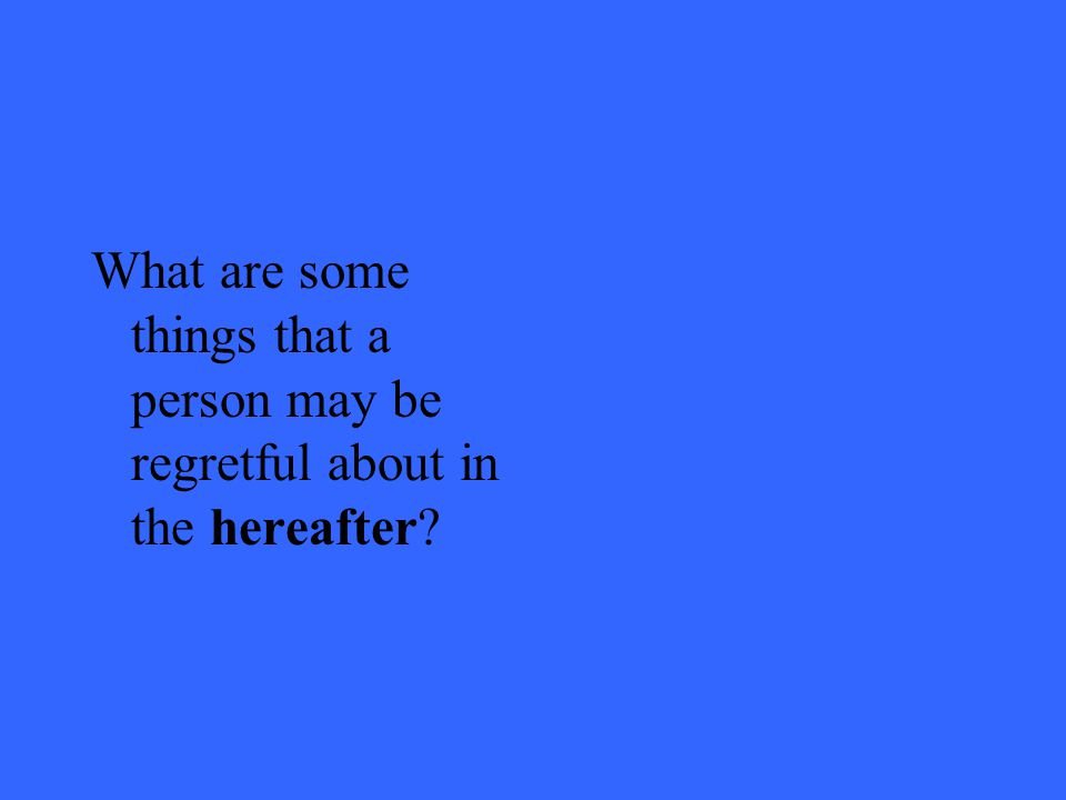 What are some things that a person may be regretful about in the hereafter?