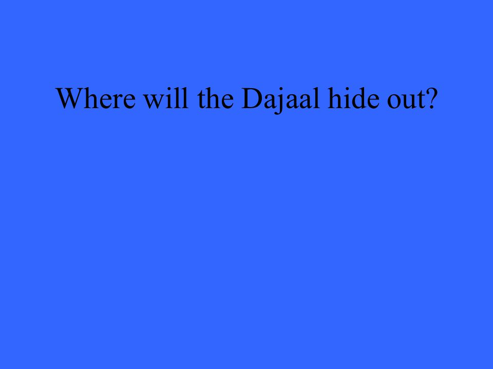 Where will the Dajaal hide out?