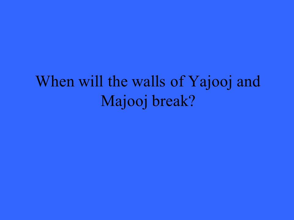When will the walls of Yajooj and Majooj break?