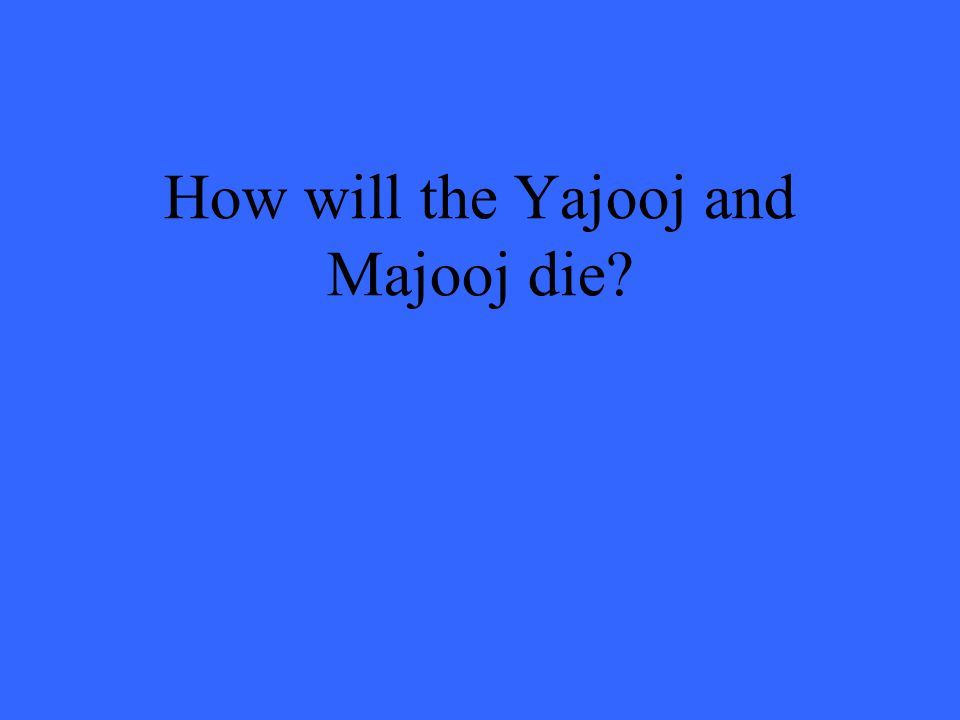 How will the Yajooj and Majooj die?