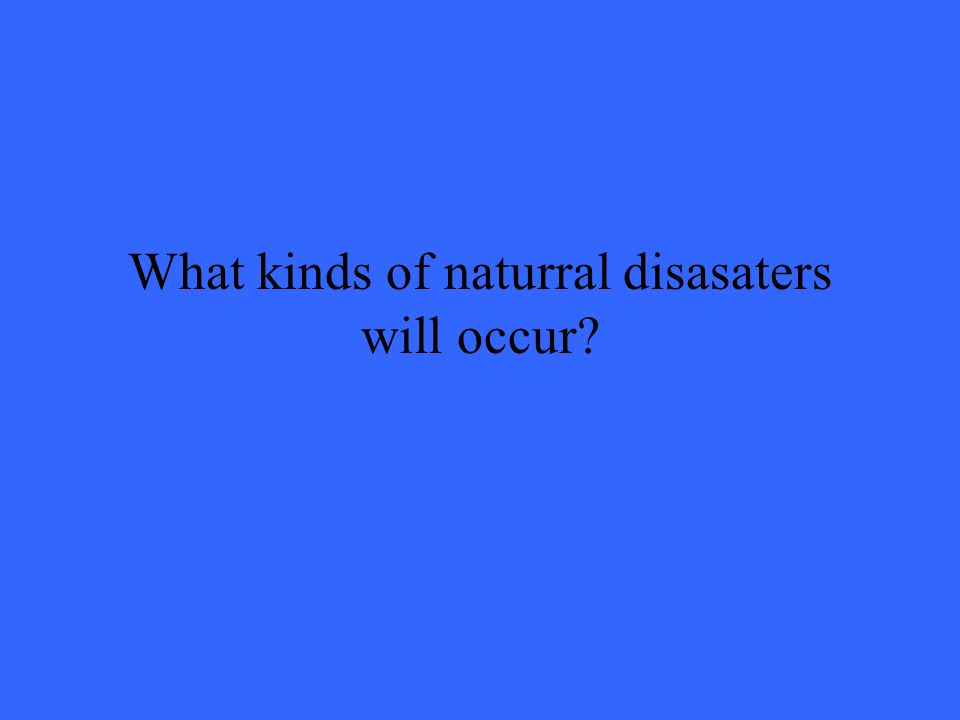 What kinds of naturral disasaters will occur?