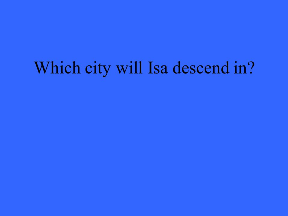Which city will Isa descend in?