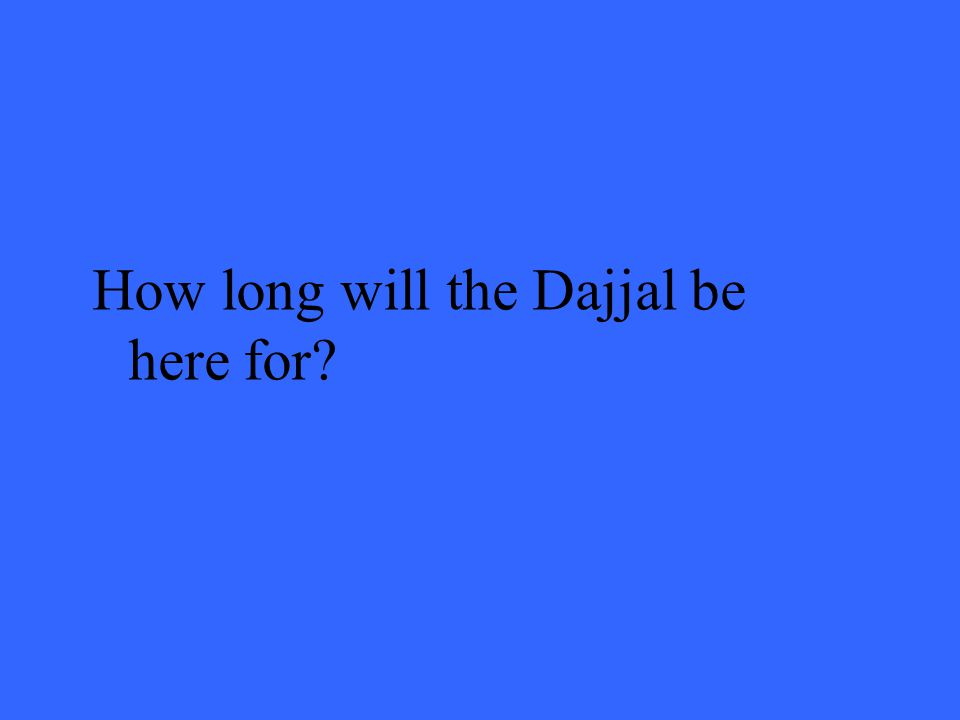 How long will the Dajjal be here for?