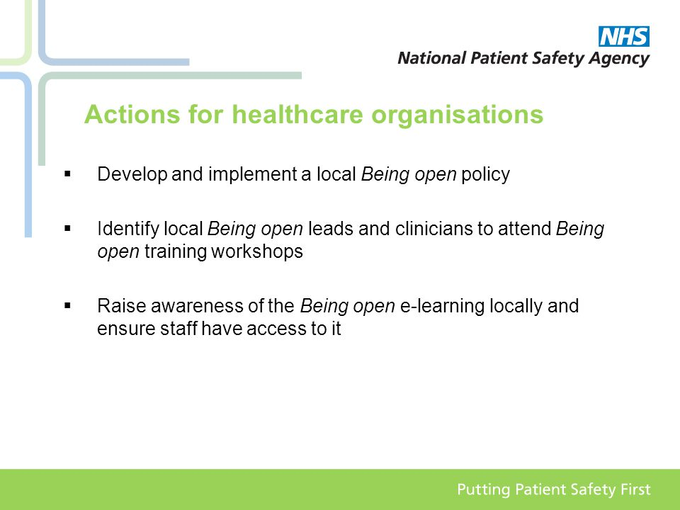 Actions for healthcare organisations  Develop and implement a local Being open policy  Identify local Being open leads and clinicians to attend Being open training workshops  Raise awareness of the Being open e-learning locally and ensure staff have access to it