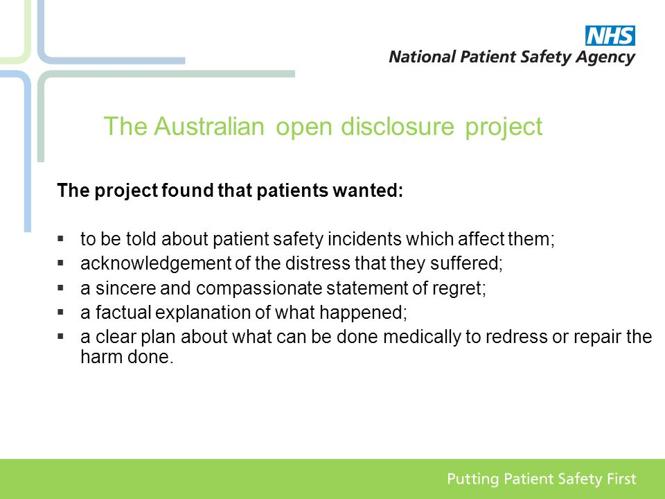 The Australian open disclosure project The project found that patients wanted:  to be told about patient safety incidents which affect them;  acknowledgement of the distress that they suffered;  a sincere and compassionate statement of regret;  a factual explanation of what happened;  a clear plan about what can be done medically to redress or repair the harm done.