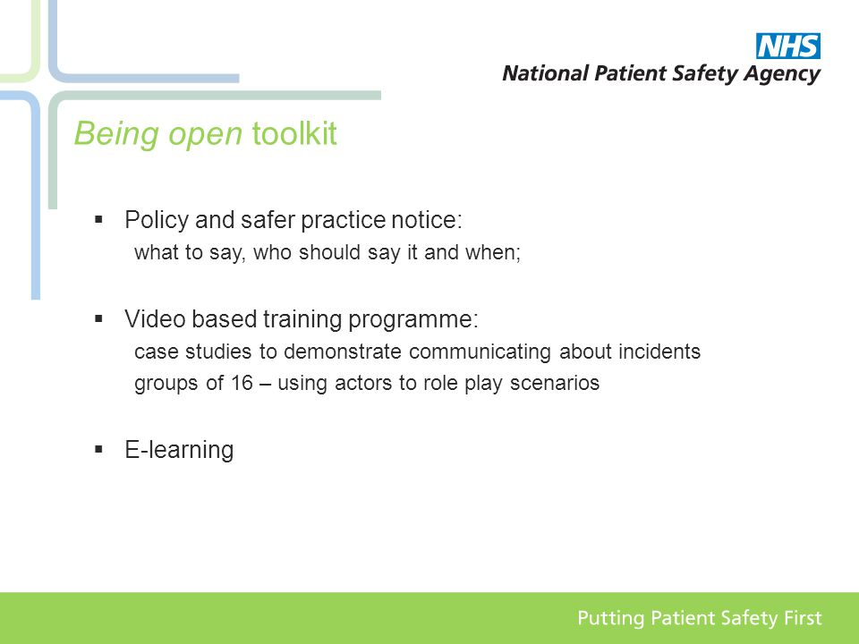 Being open toolkit  Policy and safer practice notice: what to say, who should say it and when;  Video based training programme: case studies to demonstrate communicating about incidents groups of 16 – using actors to role play scenarios  E-learning