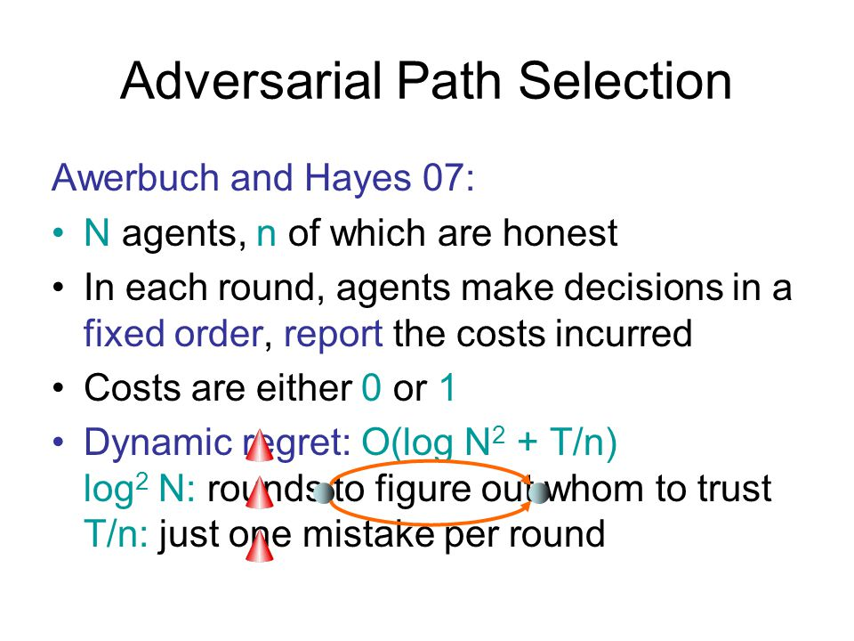 Adversarial Path Selection Awerbuch and Hayes 07: N agents, n of which are honest In each round, agents make decisions in a fixed order, report the costs incurred Costs are either 0 or 1 Dynamic regret: O(log N 2 + T/n) log 2 N: rounds to figure out whom to trust T/n: just one mistake per round
