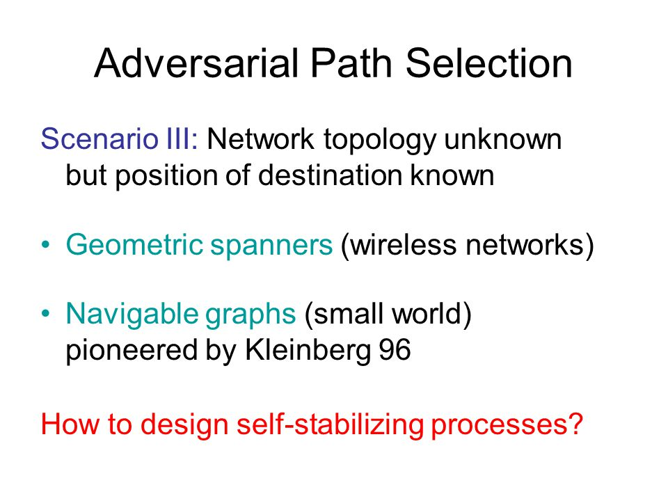 Adversarial Path Selection Scenario III: Network topology unknown but position of destination known Geometric spanners (wireless networks) Navigable graphs (small world) pioneered by Kleinberg 96 How to design self-stabilizing processes?