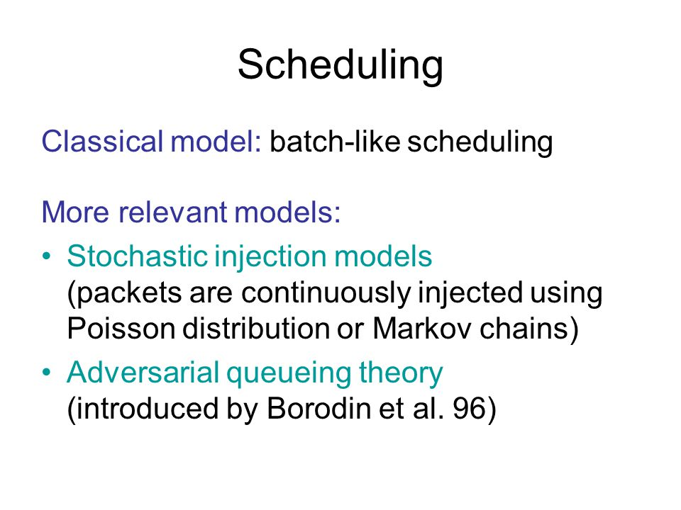 Scheduling Classical model: batch-like scheduling More relevant models: Stochastic injection models (packets are continuously injected using Poisson distribution or Markov chains) Adversarial queueing theory (introduced by Borodin et al.