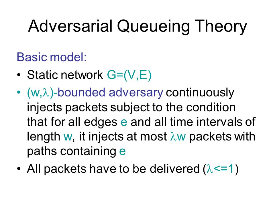 Adversarial Queueing Theory Basic model: Static network G=(V,E) (w, )-bounded adversary continuously injects packets subject to the condition that for all edges e and all time intervals of length w, it injects at most w packets with paths containing e All packets have to be delivered ( <=1)